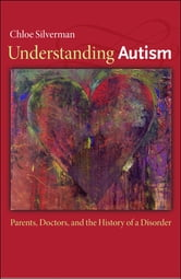 Understanding Autism - Parents, Doctors, and the History of a Disorder ebook by Chloe Silverman