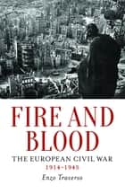 Fire and Blood - The European Civil War, 1914–1945 ebook by Enzo Traverso, David Fernbach