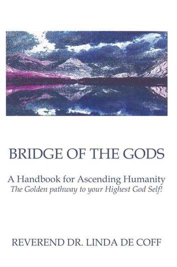 Bridge of the Gods - A Handbook for Ascending Humanity ~ the Golden Pathway to Your Highest God Self! eBook by Reverend Dr. Linda De Coff