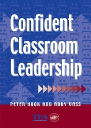 Confident Classroom Leadership ebook by Peter Hook,Andy Vass