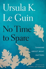 No Time to Spare - Thinking About What Matters ebook by Ursula K. Le Guin