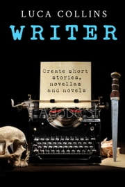 Writer - How to Write Short Stories, Novellas and Novels ebook by Luca Collins