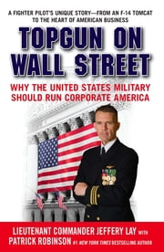 TOPGUN on Wall Street - Why the United States Military Should Run Corporate America ebook by Lieutenant Commander Jeffery Lay,Patrick Robinson