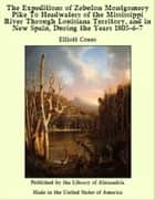 The Expeditions of Zebulon Montgomery Pike To Headwaters of the Mississippi River Through Louisiana Territory, and in New Spain, During the Years 1805-6-7 ebook by Elliott Coues