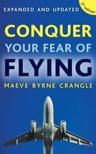 Conquer Your Fear of Flying - How to Overcome Anxiety and Panic Attacks with the Fearless Flying Programme ebook by Dr Maeve Byrne Crangle