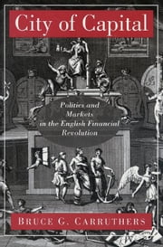 City of Capital: Politics and Markets in the English Financial Revolution ebook by Carruthers, Bruce G.