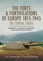 The Forts and Fortifications of Europe 1815-1945: The Central States - Germany, Austria-Hungry and Czechoslovakia ebook by J.E. Kaufmann, H.W. Kaufmann