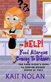 HELP! Food Allergies Coming To Dinner: The Pinch Hitter's Guide To Cooking Without Gluten or Dairy ebook by Kait Nolan