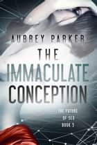 The Immaculate Conception ebook by Aubrey Parker