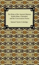 The Rime of the Ancient Mariner, Kubla Khan, Christabel, and the Conversation Poems ebook by Samuel Taylor Coleridge