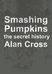 Smashing Pumpkins - the secret history ebook by Alan Cross