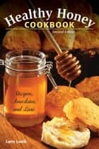 Healthy Honey Cookbook - Recipes, Anecdotes, and Lore ebook by Larry Lonik