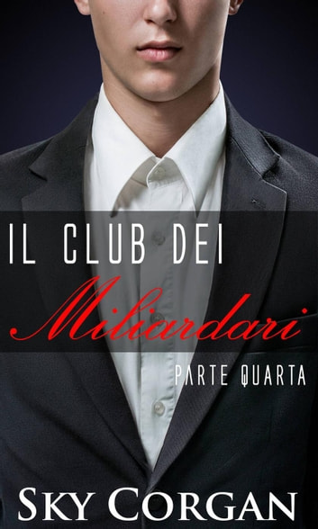 Il Club dei Miliardari: Parte Quarta ebook by Sky Corgan