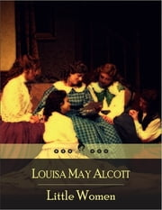 Little Women: Family Drama of Four Sisters - Meg, Jo, Beth, and Amy March - Domesticity, Work, and True Love ebook by Louisa May Alcott