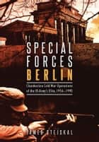 Special Forces Berlin - Clandestine Cold War Operations of the US Army's Elite, 1956–1990 ebook by James Stejskal