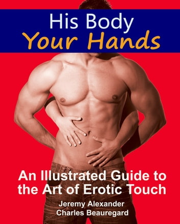His Body, Your Hands - An Illustrated Guide to the Art of Erotic Touch ebook by Jeremy Alexander,Charles Beauregard