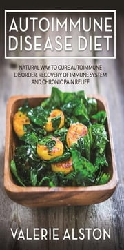 Autoimmune Disease Diet: Natural Way to Cure Autoimmune Disorder, Recovery of Immune System and Chronic Pain Relief ebook by Alston, Valerie