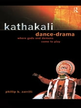 Kathakali Dance-Drama - Where Gods and Demons Come to Play ebook by Phillip Zarrilli