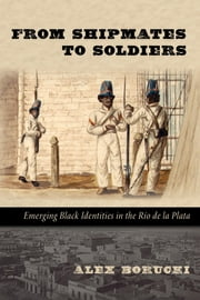 From Shipmates to Soldiers - Emerging Black Identities in the Río de la Plata ebook by Alex Borucki