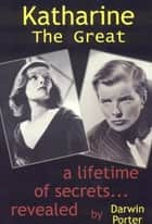 Katharine The Great: Hepburn: Secrets of a Life Revealed - Hepburn: Secrets of a Life Revealed ebook by Darwin Porter