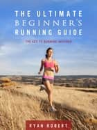 The Ultimate Beginners Running Guide: The Key To Running Inspired ebook by Ryan Robert