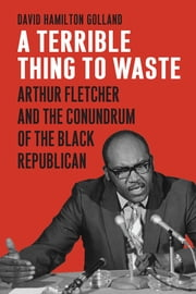 A Terrible Thing to Waste - Arthur Fletcher and the Conundrum of the Black Republican ebook by