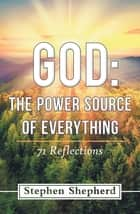 God: the Power Source of Everything - 71 Reflections ebook by Stephen Shepherd