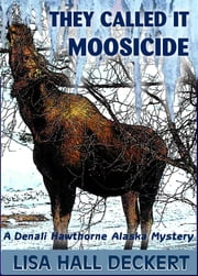 They Called It Moosicide: A Denali Hawthorne Alaska Mystery ebook by Lisa Deckert