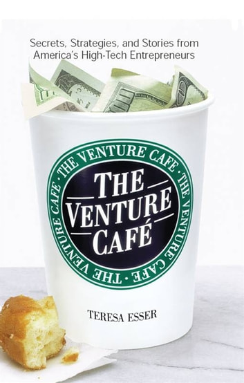 The Venture Caf? - Secrets, Strategies, and Stories from America's High-Tech Entrepreneurs ebook by Teresa Esser