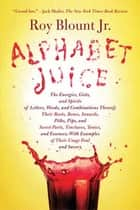 Alphabet Juice - The Energies, Gists, and Spirits of Letters, Words, and Combinations Thereof; Their Roots, Bones, Innards, Piths, Pips, and Secret Parts, Tinctures, Tonics, and Essences; With Examples of Their Usage Foul and Savory ebook by Roy Blount Jr.