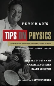 Feynman's Tips on Physics - Reflections, Advice, Insights, Practice ebook by Richard P. Feynman,Michael A. Gottlieb,Ralph Leighton