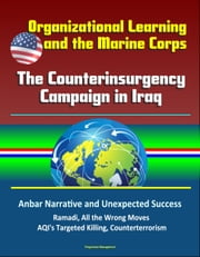 Organizational Learning and the Marine Corps: The Counterinsurgency Campaign in Iraq - Anbar Narrative and Unexpected Success, Ramadi, All the Wrong Moves, AQI's Targeted Killing, Counterterrorism ebook by Progressive Management