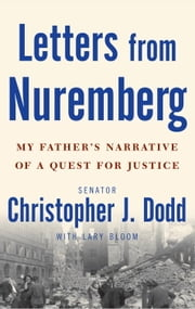 Letters from Nuremberg - My Father's Narrative of a Quest for Justice ebook by Christopher Dodd,Lary Bloom