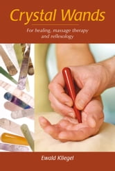 Crystal Wands - For Healing, Massage Therapy and Reflexology ebook by Ewald Kliegel