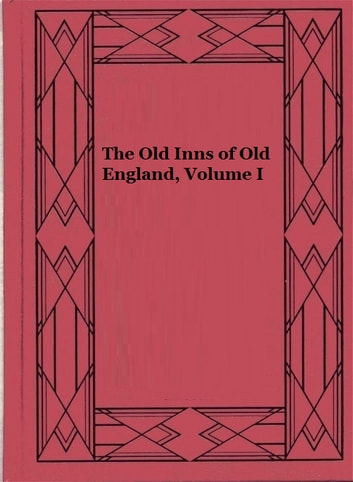 The Old Inns of Old England, Volume I (Illustrated) - A Picturesque Account of the Ancient and Storied Hostelries of Our Own Country ebook by Charles G. Harper