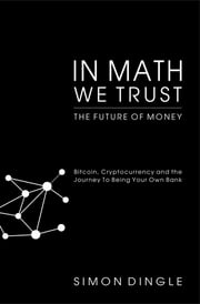 In Math We Trust - Bitcoin, Cryptocurrency and the Journey To Being Your Own Bank ebook by Simon Dingle