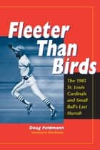 Fleeter Than Birds - The 1985 St. Louis Cardinals and Small Ball's Last Hurrah ebook by Doug Feldmann
