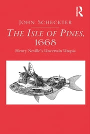 The Isle of Pines, 1668 - Henry Neville's Uncertain Utopia ebook by John Scheckter