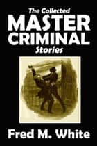 The Collected Master Criminal Stories ebook by Fred M. White