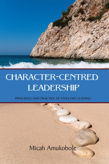 Character-Centred Leadership - Principles and Practice of Effective Leading ebook by Micah Amukobole