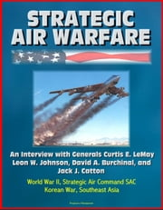 Strategic Air Warfare: An Interview with Generals Curtis E. LeMay, Leon W. Johnson, David A. Burchinal, and Jack J. Catton - World War II, Strategic Air Command SAC, Korean War, Southeast Asia ebook by Progressive Management