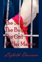 The Seller, The Buyer, The Girl & Her Master ebook by Lizbeth Dusseau