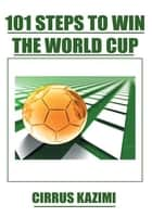 101 STEPS TO WIN THE WORLD CUP ebook by Cirrus Kazimi