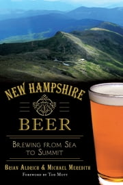 New Hampshire Beer - Brewing from Sea to Summit ebook by Brian Aldrich,Michael Meredith,Tod Mott
