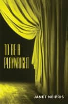 To Be a Playwright ebook by Taylor and Francis