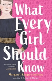 What Every Girl Should Know - Margaret Sanger's Journey ebook by J. Albert Mann