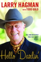 Hello Darlin'! - Tall (and Absolutely True) Tales About My Life ebook by Larry Hagman,Todd Gold