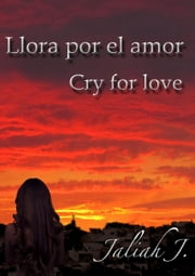 Llora por el amor 1 - Cry for love ebook by Jaliah J.