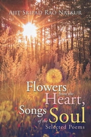 Flowers from the Heart, Songs of the Soul - Selected Poems ebook by Ajit Sripad Rao Nalkur