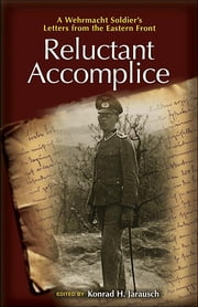 Reluctant Accomplice - A Wehrmacht Soldier's Letters from the Eastern Front ebook by Konrad H. Jarausch,Richard Kohn